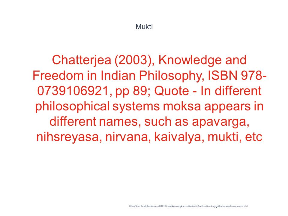 Mukti 1 Chatterjea (2003), Knowledge and Freedom in Indian Philosophy, ISBN 978- 0739106921, pp 89; Quote - In different philosophical systems moksa appears in different names, such as apavarga, nihsreyasa, nirvana, kaivalya, mukti, etc https://store.theartofservice.com/itil-2011-foundation-complete-certification-kit-fourth-edition-study-guide-ebook-and-online-course.html