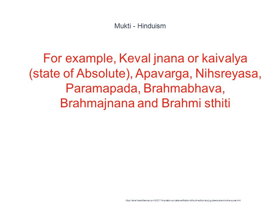 Mukti - Hinduism 1 For example, Keval jnana or kaivalya (state of Absolute), Apavarga, Nihsreyasa, Paramapada, Brahmabhava, Brahmajnana and Brahmi sthiti https://store.theartofservice.com/itil-2011-foundation-complete-certification-kit-fourth-edition-study-guide-ebook-and-online-course.html