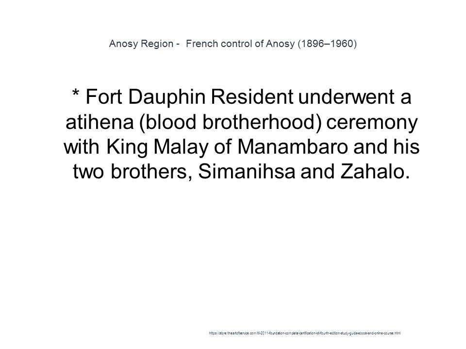 Anosy Region - French control of Anosy (1896–1960) 1 * Fort Dauphin Resident underwent a atihena (blood brotherhood) ceremony with King Malay of Manambaro and his two brothers, Simanihsa and Zahalo.