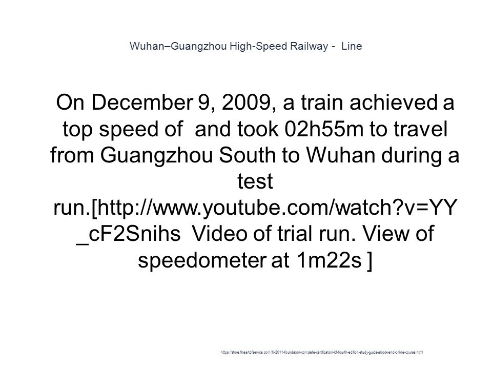 Wuhan–Guangzhou High-Speed Railway - Line 1 On December 9, 2009, a train achieved a top speed of and took 02h55m to travel from Guangzhou South to Wuhan during a test run.[http://www.youtube.com/watch v=YY _cF2Snihs Video of trial run.