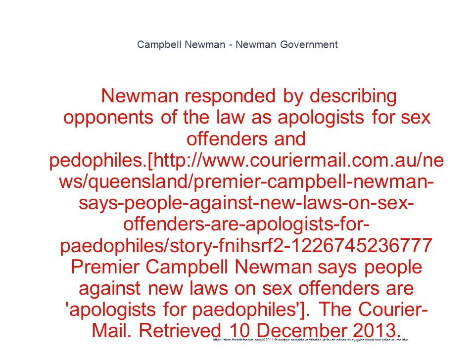 Campbell Newman - Newman Government 1 Newman responded by describing opponents of the law as apologists for sex offenders and pedophiles.[http://www.couriermail.com.au/ne ws/queensland/premier-campbell-newman- says-people-against-new-laws-on-sex- offenders-are-apologists-for- paedophiles/story-fnihsrf2-1226745236777 Premier Campbell Newman says people against new laws on sex offenders are apologists for paedophiles ].