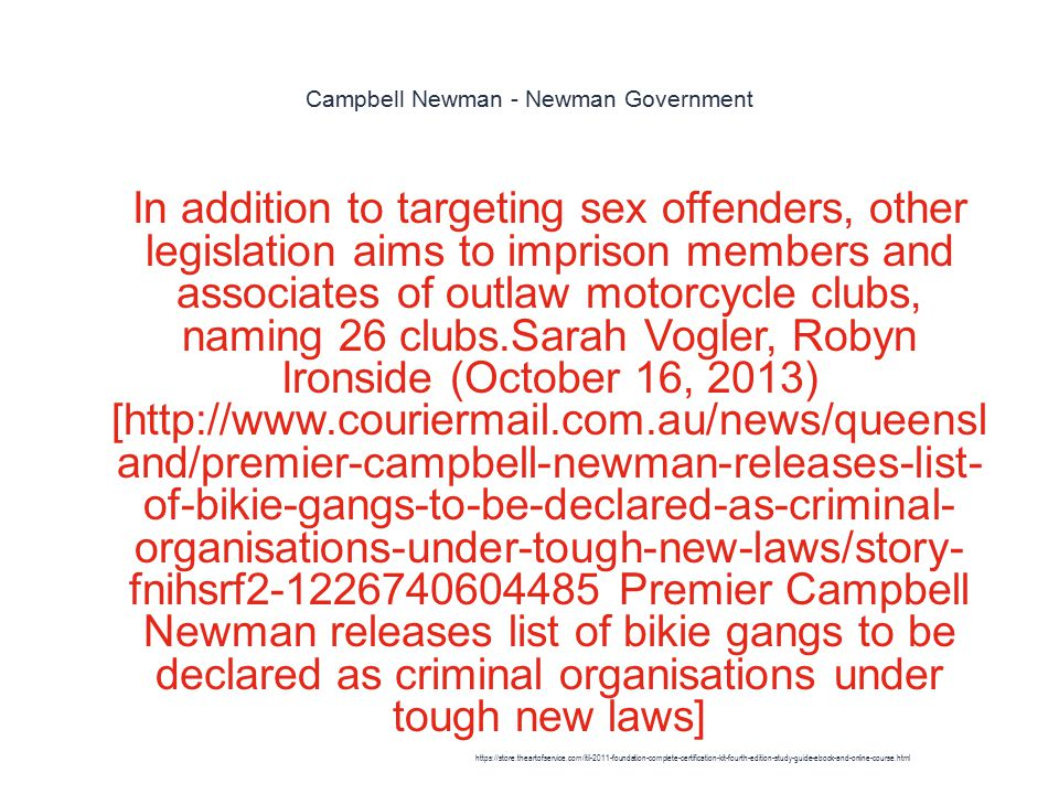 Campbell Newman - Newman Government 1 In addition to targeting sex offenders, other legislation aims to imprison members and associates of outlaw motorcycle clubs, naming 26 clubs.Sarah Vogler, Robyn Ironside (October 16, 2013) [http://www.couriermail.com.au/news/queensl and/premier-campbell-newman-releases-list- of-bikie-gangs-to-be-declared-as-criminal- organisations-under-tough-new-laws/story- fnihsrf2-1226740604485 Premier Campbell Newman releases list of bikie gangs to be declared as criminal organisations under tough new laws] https://store.theartofservice.com/itil-2011-foundation-complete-certification-kit-fourth-edition-study-guide-ebook-and-online-course.html