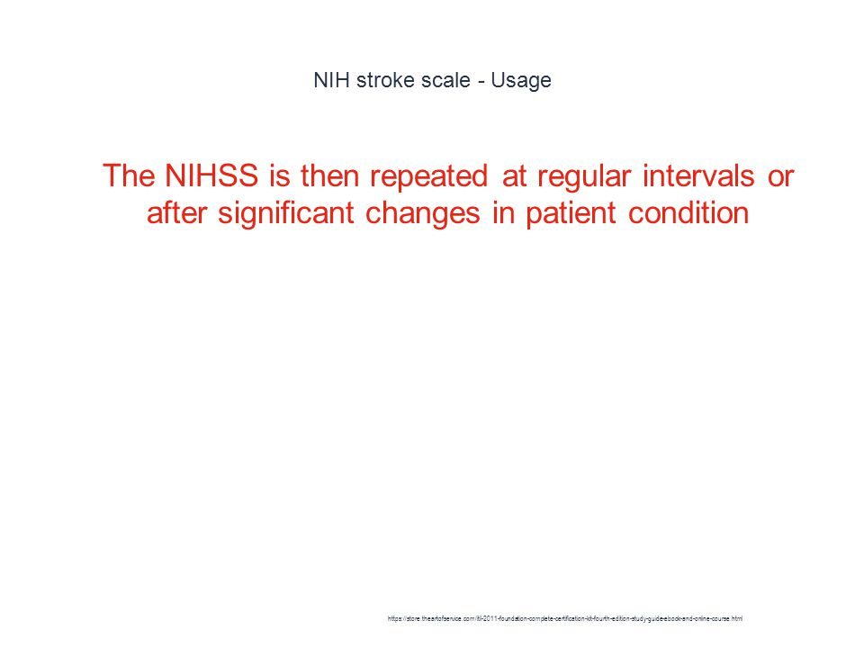 NIH stroke scale - Usage 1 The NIHSS is then repeated at regular intervals or after significant changes in patient condition https://store.theartofservice.com/itil-2011-foundation-complete-certification-kit-fourth-edition-study-guide-ebook-and-online-course.html