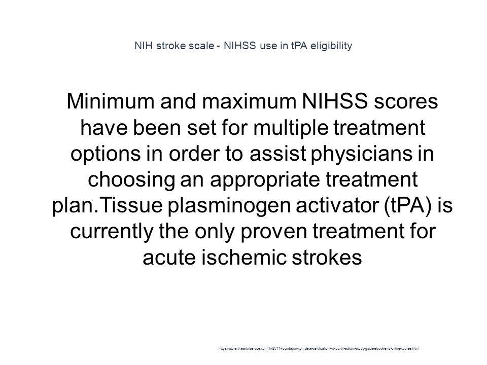 NIH stroke scale - NIHSS use in tPA eligibility 1 Minimum and maximum NIHSS scores have been set for multiple treatment options in order to assist physicians in choosing an appropriate treatment plan.Tissue plasminogen activator (tPA) is currently the only proven treatment for acute ischemic strokes https://store.theartofservice.com/itil-2011-foundation-complete-certification-kit-fourth-edition-study-guide-ebook-and-online-course.html
