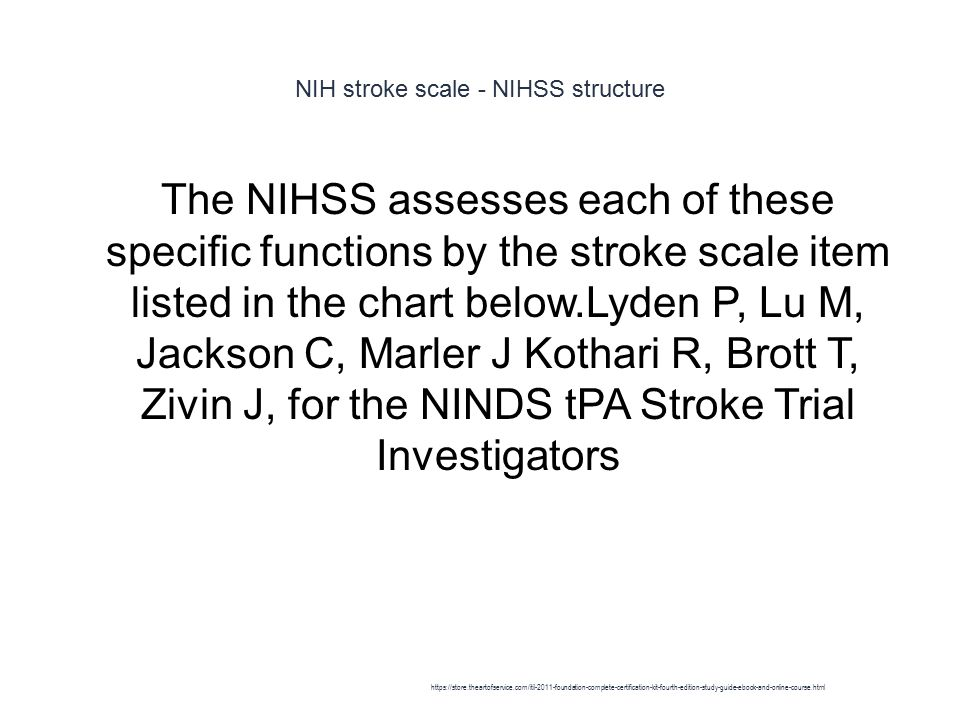 NIH stroke scale - NIHSS structure 1 The NIHSS assesses each of these specific functions by the stroke scale item listed in the chart below.Lyden P, L