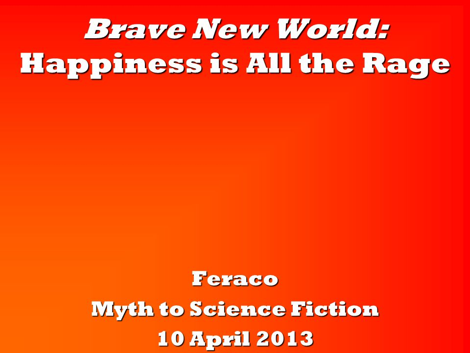 Brave New World: Happiness is All the Rage Feraco Myth to Science Fiction 10 April 2013
