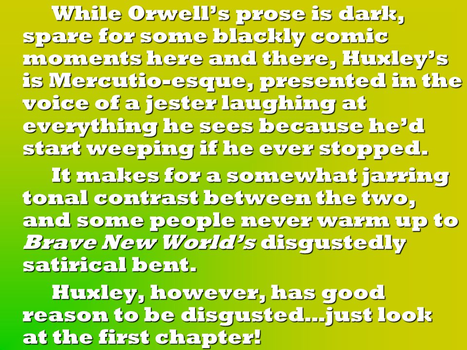 While Orwell's prose is dark, spare for some blackly comic moments here and there, Huxley's is Mercutio-esque, presented in the voice of a jester laughing at everything he sees because he'd start weeping if he ever stopped.
