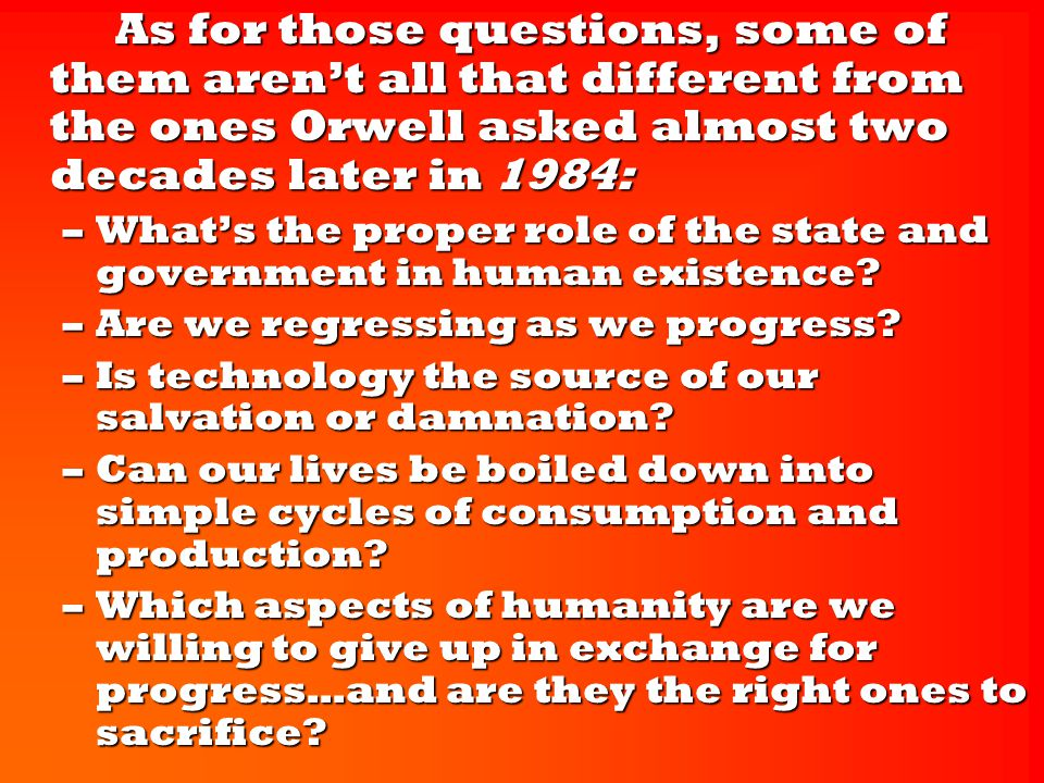 As for those questions, some of them aren't all that different from the ones Orwell asked almost two decades later in 1984: As for those questions, some of them aren't all that different from the ones Orwell asked almost two decades later in 1984: –What's the proper role of the state and government in human existence.