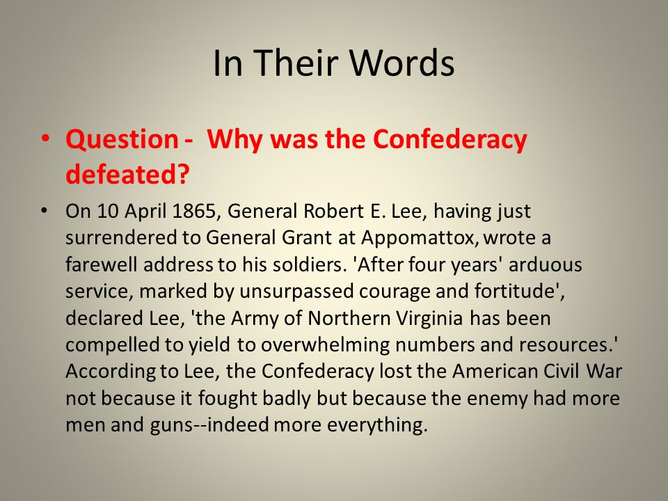 In Their Words Question - Why was the Confederacy defeated? On 10 April 1865, General Robert E. Lee, having just surrendered to General Grant at Appom