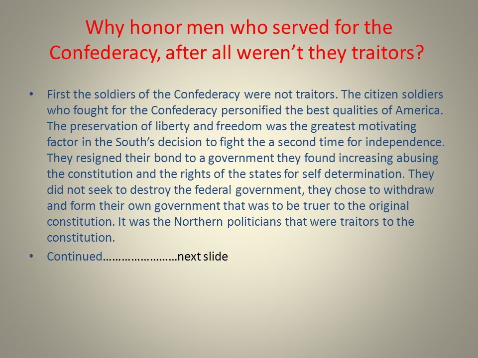 Why honor men who served for the Confederacy, after all weren't they traitors? First the soldiers of the Confederacy were not traitors. The citizen so