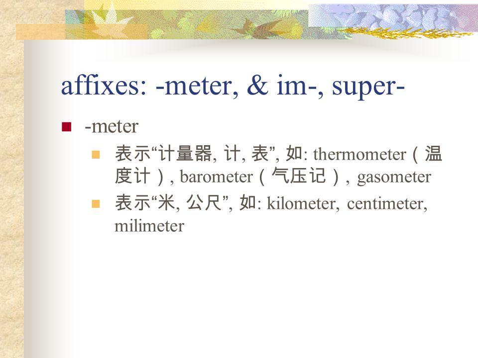 affixes: -meter, & im-, super- -meter 表示 计量器, 计, 表 , 如 : thermometer (温 度计), barometer (气压记), gasometer 表示 米, 公尺 , 如 : kilometer, centimeter, milimeter