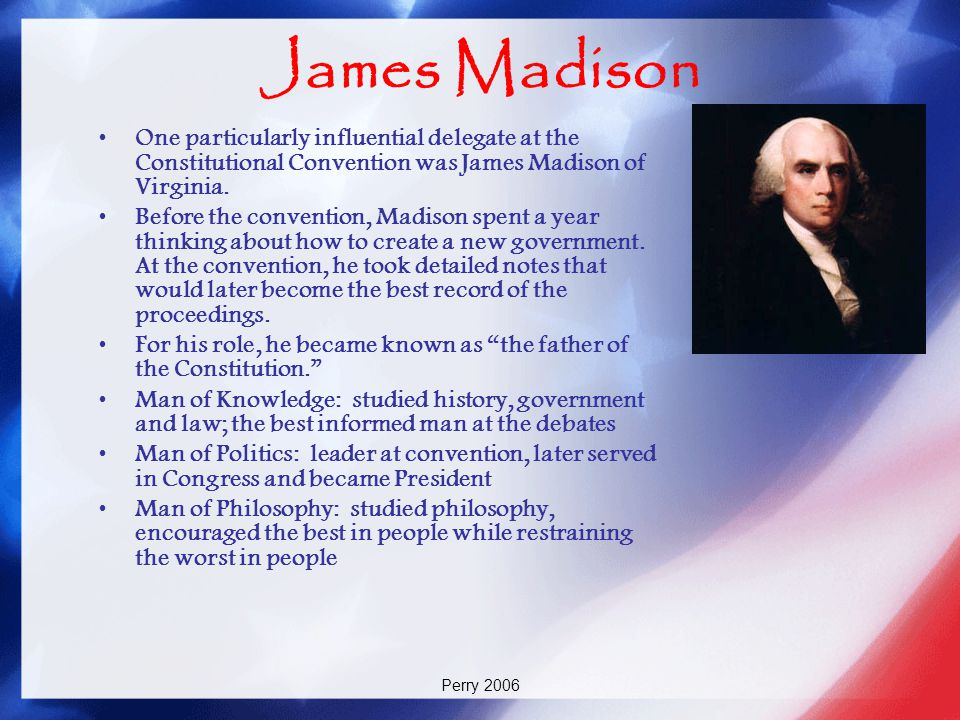 Perry 2006 James Madison One particularly influential delegate at the Constitutional Convention was James Madison of Virginia. Before the convention,
