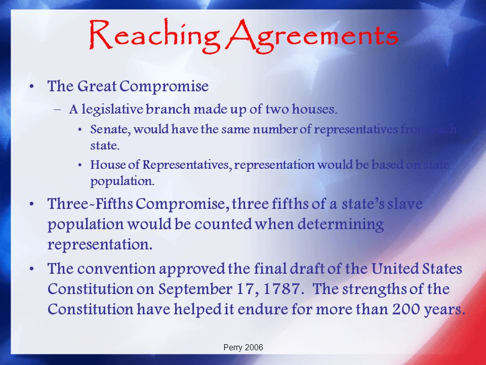 Perry 2006 Reaching Agreements The Great Compromise –A legislative branch made up of two houses. Senate, would have the same number of representatives