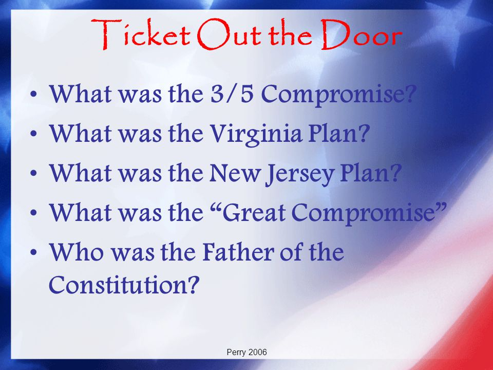 """Perry 2006 Ticket Out the Door What was the 3/5 Compromise? What was the Virginia Plan? What was the New Jersey Plan? What was the """"Great Compromise"""""""