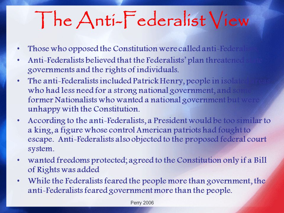 Perry 2006 The Anti-Federalist View Those who opposed the Constitution were called anti-Federalists. Anti-Federalists believed that the Federalists' p