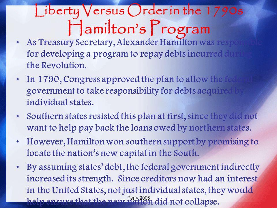 Perry 2006 Liberty Versus Order in the 1790s Hamilton's Program As Treasury Secretary, Alexander Hamilton was responsible for developing a program to