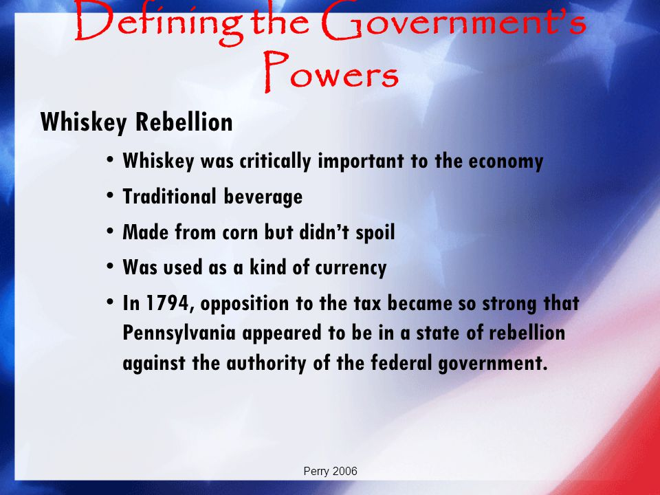 Perry 2006 Defining the Government's Powers Whiskey Rebellion Whiskey was critically important to the economy Traditional beverage Made from corn but