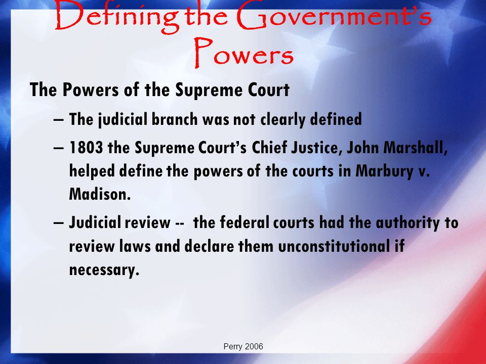 Perry 2006 Defining the Government's Powers The Powers of the Supreme Court –The judicial branch was not clearly defined –1803 the Supreme Court's Chi