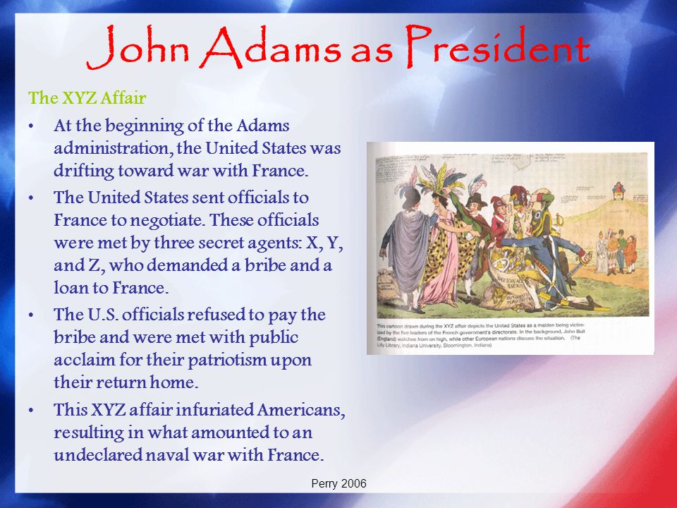Perry 2006 John Adams as President The XYZ Affair At the beginning of the Adams administration, the United States was drifting toward war with France.