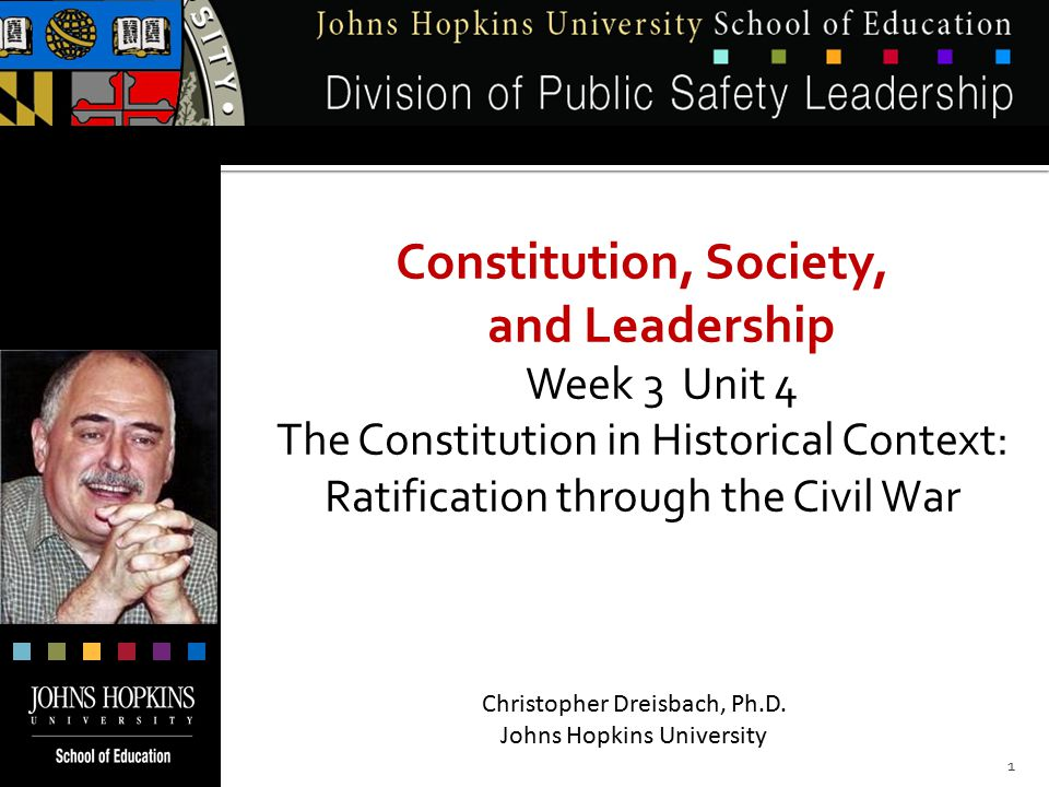 Constitution, Society, and Leadership Week 3 Unit 4 The Constitution in Historical Context: Ratification through the Civil War Christopher Dreisbach, Ph.D.