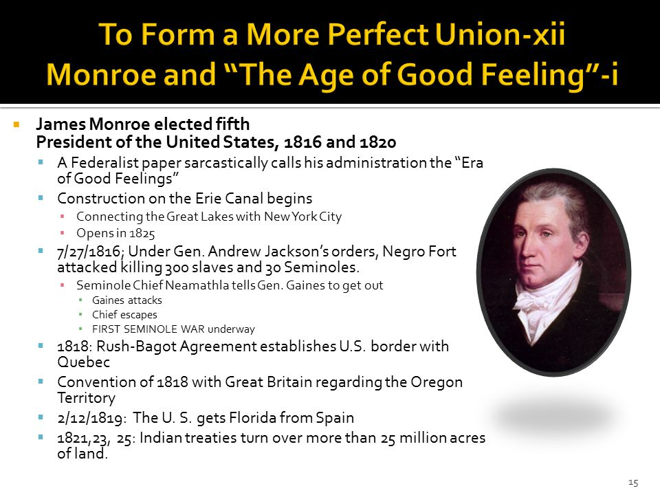  James Monroe elected fifth President of the United States, 1816 and 1820  A Federalist paper sarcastically calls his administration the Era of Good Feelings  Construction on the Erie Canal begins ▪ Connecting the Great Lakes with New York City ▪ Opens in 1825  7/27/1816; Under Gen.
