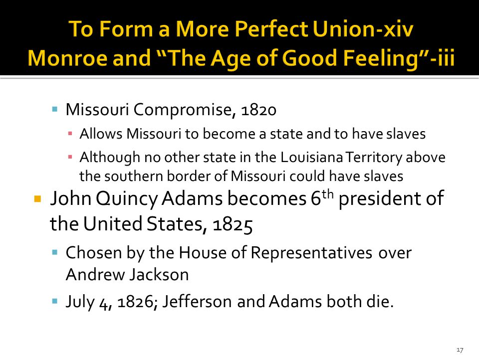  Missouri Compromise, 1820 ▪ Allows Missouri to become a state and to have slaves ▪ Although no other state in the Louisiana Territory above the southern border of Missouri could have slaves  John Quincy Adams becomes 6 th president of the United States, 1825  Chosen by the House of Representatives over Andrew Jackson  July 4, 1826; Jefferson and Adams both die.