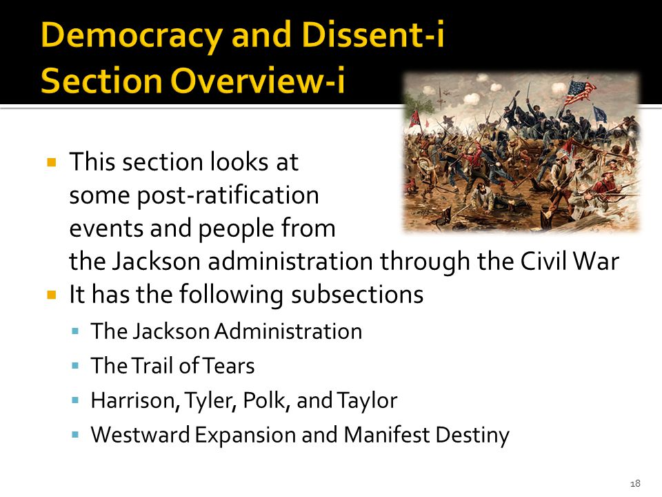  This section looks at some post-ratification events and people from the Jackson administration through the Civil War  It has the following subsections  The Jackson Administration  The Trail of Tears  Harrison, Tyler, Polk, and Taylor  Westward Expansion and Manifest Destiny 18