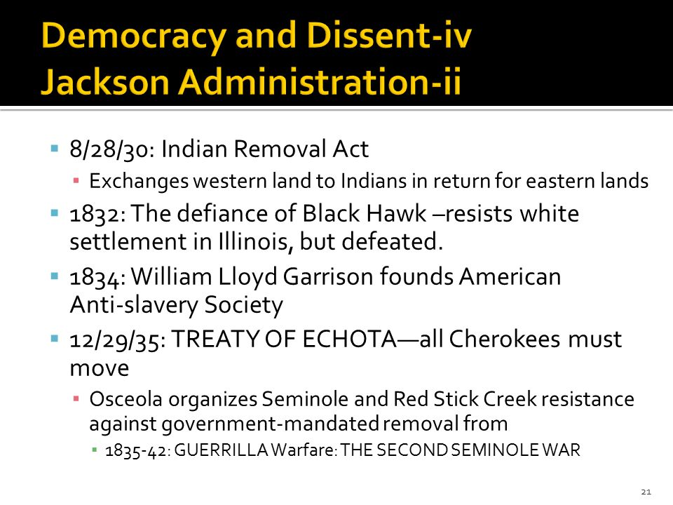  8/28/30: Indian Removal Act ▪ Exchanges western land to Indians in return for eastern lands  1832: The defiance of Black Hawk –resists white settlement in Illinois, but defeated.