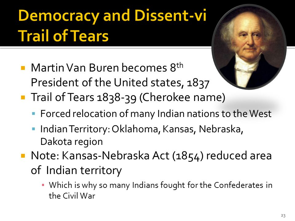  Martin Van Buren becomes 8 th President of the United states, 1837  Trail of Tears 1838-39 (Cherokee name)  Forced relocation of many Indian nations to the West  Indian Territory: Oklahoma, Kansas, Nebraska, Dakota region  Note: Kansas-Nebraska Act (1854) reduced area of Indian territory ▪ Which is why so many Indians fought for the Confederates in the Civil War 23