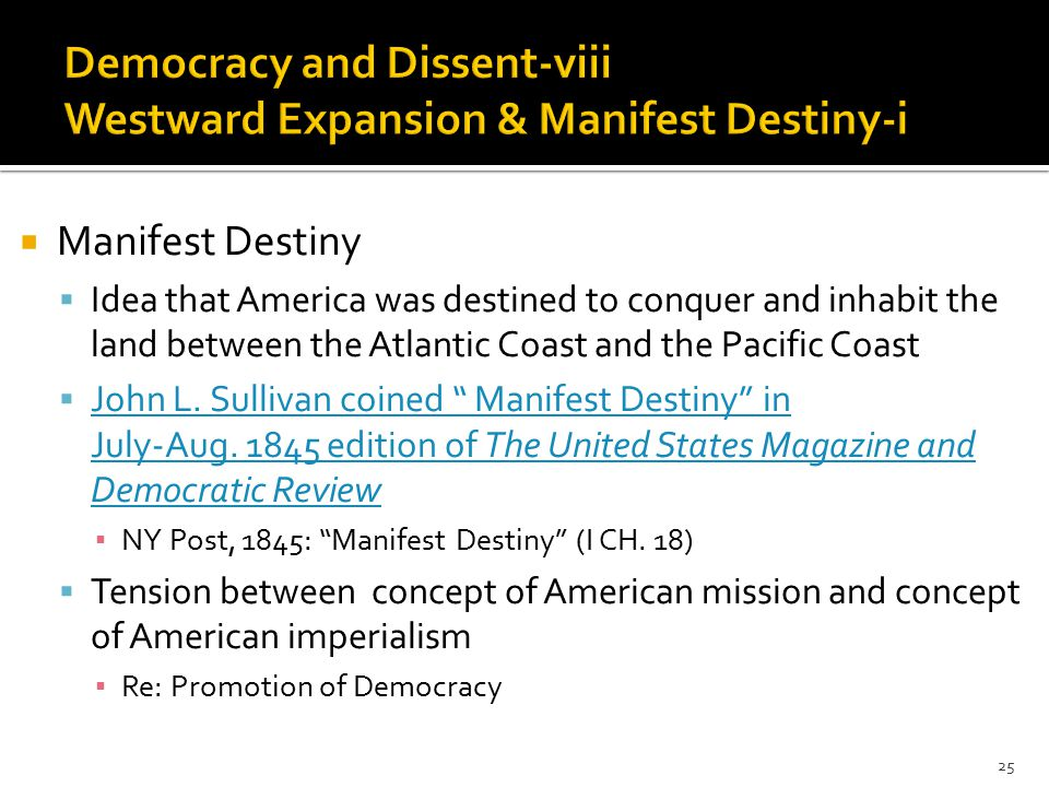  Manifest Destiny  Idea that America was destined to conquer and inhabit the land between the Atlantic Coast and the Pacific Coast  John L.