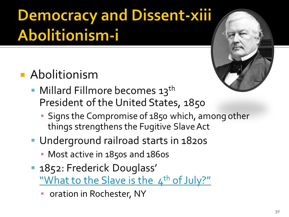  Abolitionism  Millard Fillmore becomes 13 th President of the United States, 1850 ▪ Signs the Compromise of 1850 which, among other things strengthens the Fugitive Slave Act  Underground railroad starts in 1820s ▪ Most active in 1850s and 1860s  1852: Frederick Douglass' What to the Slave is the 4 th of July? What to the Slave is the 4 th of July? ▪ oration in Rochester, NY 30