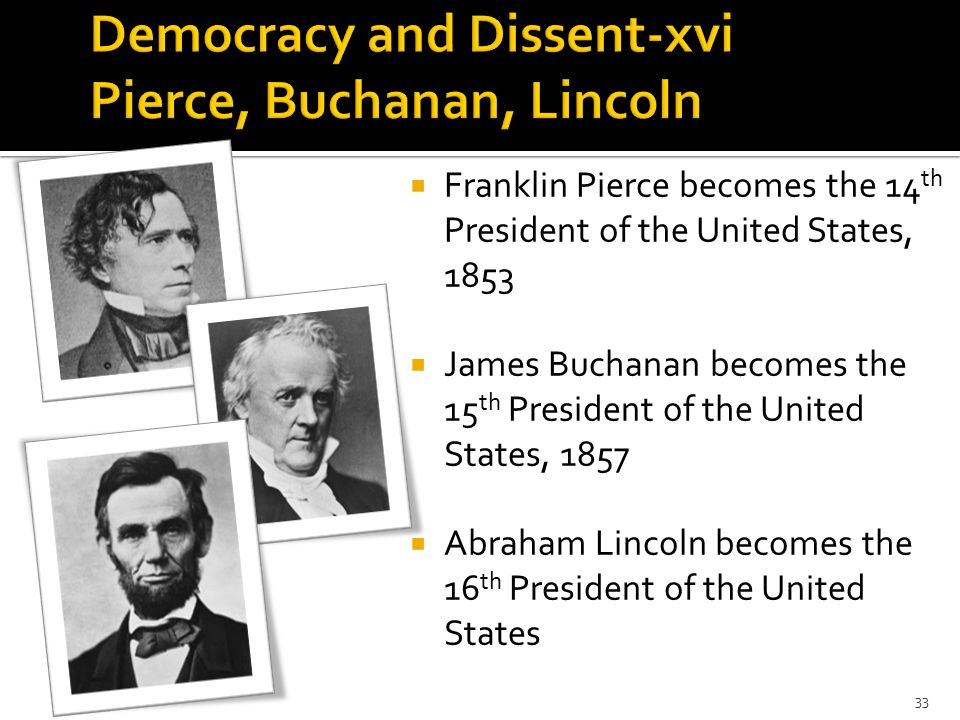  Franklin Pierce becomes the 14 th President of the United States, 1853  James Buchanan becomes the 15 th President of the United States, 1857  Abraham Lincoln becomes the 16 th President of the United States 33