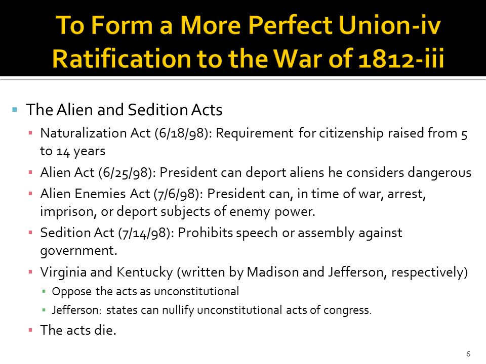  The Alien and Sedition Acts ▪ Naturalization Act (6/18/98): Requirement for citizenship raised from 5 to 14 years ▪ Alien Act (6/25/98): President can deport aliens he considers dangerous ▪ Alien Enemies Act (7/6/98): President can, in time of war, arrest, imprison, or deport subjects of enemy power.