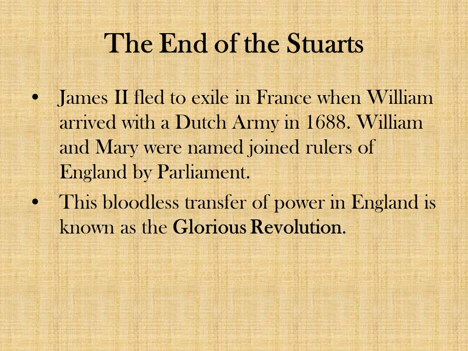The End of the Stuarts James II fled to exile in France when William arrived with a Dutch Army in 1688.