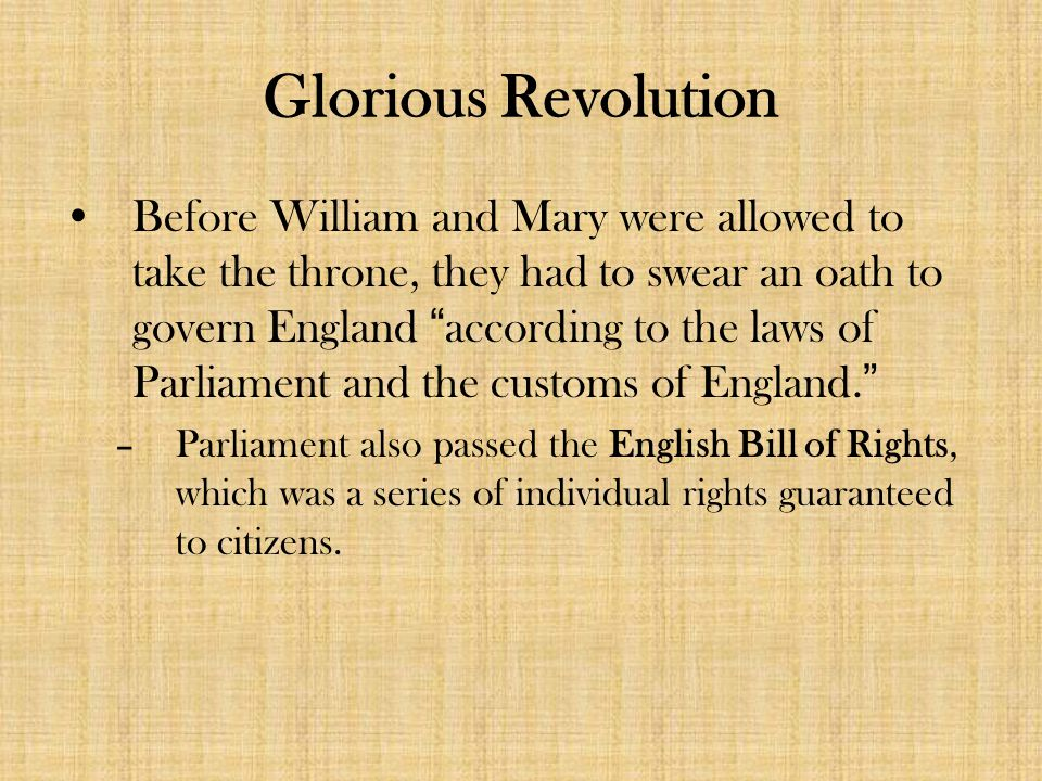Glorious Revolution Before William and Mary were allowed to take the throne, they had to swear an oath to govern England according to the laws of Parliament and the customs of England. –Parliament also passed the English Bill of Rights, which was a series of individual rights guaranteed to citizens.
