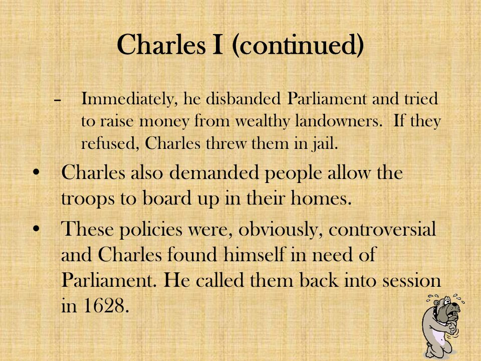 Charles I (continued) –Immediately, he disbanded Parliament and tried to raise money from wealthy landowners.