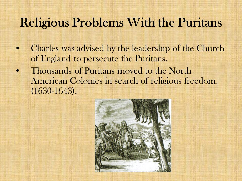Religious Problems With the Puritans Charles was advised by the leadership of the Church of England to persecute the Puritans.