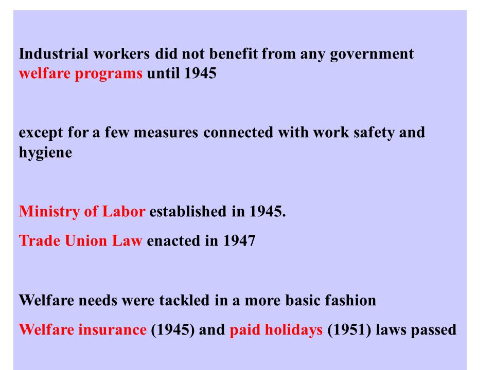 Industrial workers did not benefit from any government welfare programs until 1945 except for a few measures connected with work safety and hygiene Ministry of Labor established in 1945.