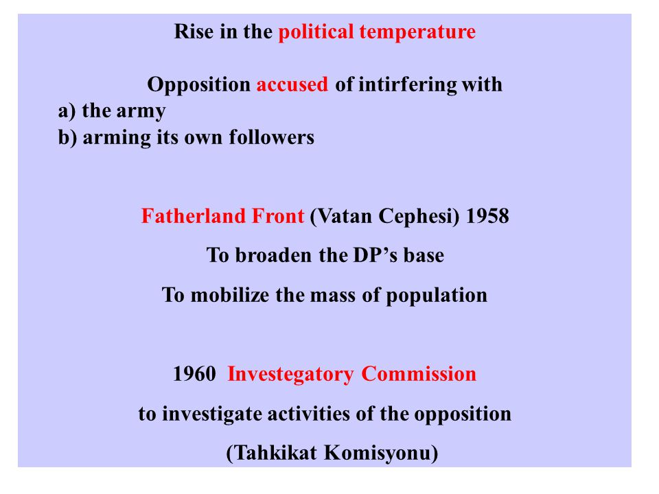 Rise in the political temperature Opposition accused of intirfering with a) the army b) arming its own followers Fatherland Front (Vatan Cephesi) 1958 To broaden the DP's base To mobilize the mass of population 1960 Investegatory Commission to investigate activities of the opposition (Tahkikat Komisyonu)
