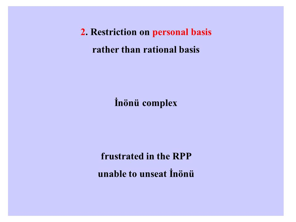 2. Restriction on personal basis rather than rational basis İnönü complex frustrated in the RPP unable to unseat İnönü