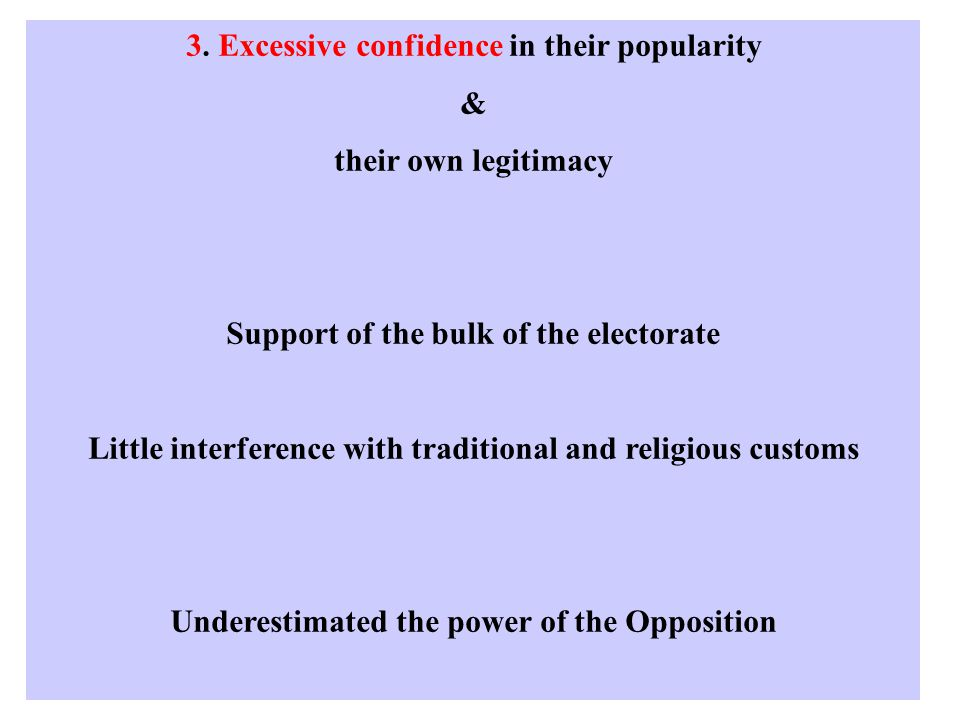 3. Excessive confidence in their popularity & their own legitimacy Support of the bulk of the electorate Little interference with traditional and reli