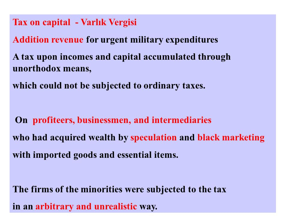Tax on capital - Varlık Vergisi Addition revenue for urgent military expenditures A tax upon incomes and capital accumulated through unorthodox means, which could not be subjected to ordinary taxes.