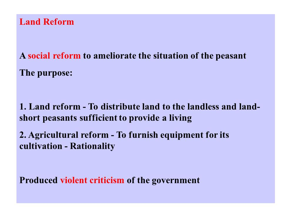 Land Reform A social reform to ameliorate the situation of the peasant The purpose: 1.