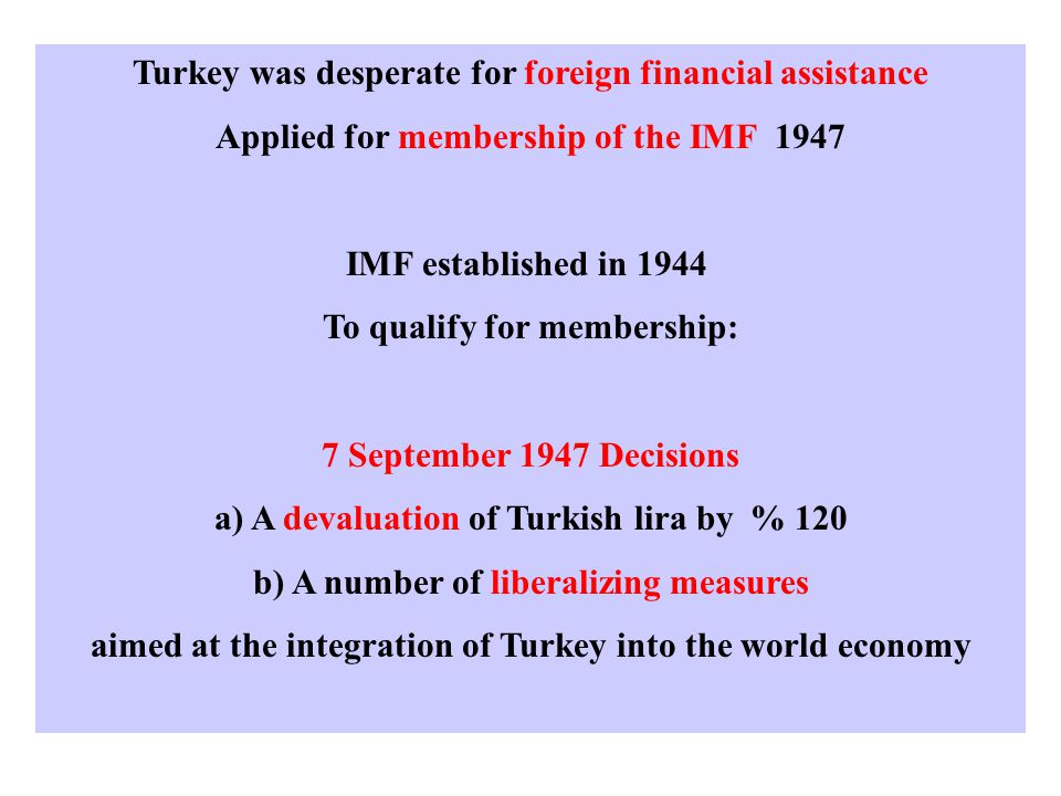 Turkey was desperate for foreign financial assistance Applied for membership of the IMF 1947 IMF established in 1944 To qualify for membership: 7 September 1947 Decisions a) A devaluation of Turkish lira by % 120 b) A number of liberalizing measures aimed at the integration of Turkey into the world economy