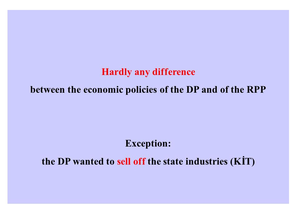 Hardly any difference between the economic policies of the DP and of the RPP Exception: the DP wanted to sell off the state industries (KİT)
