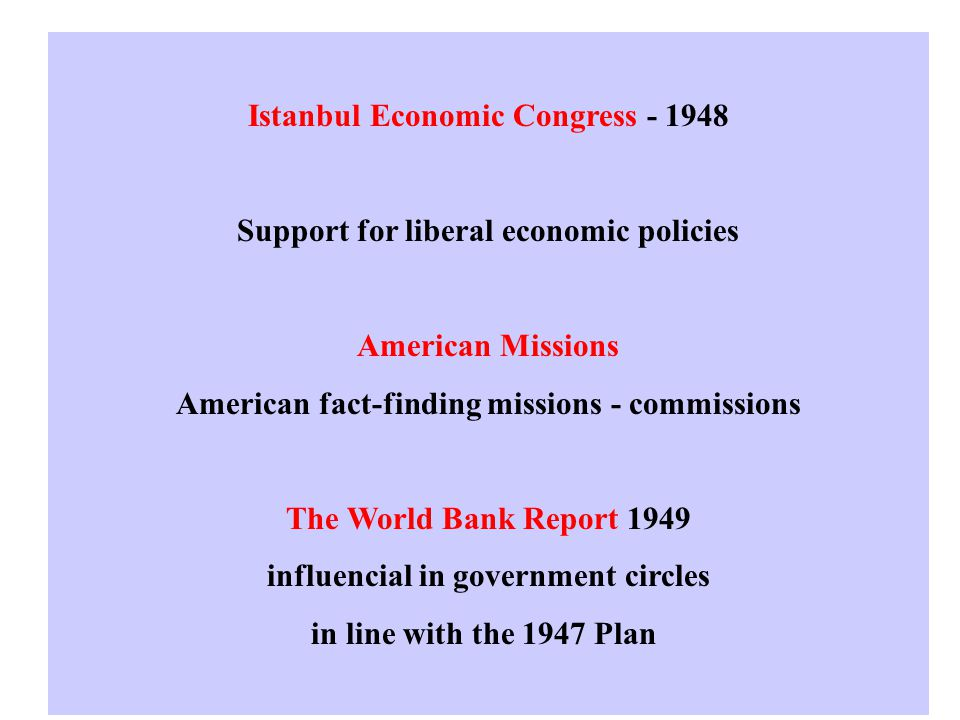 Istanbul Economic Congress - 1948 Support for liberal economic policies American Missions American fact-finding missions - commissions The World Bank Report 1949 influencial in government circles in line with the 1947 Plan