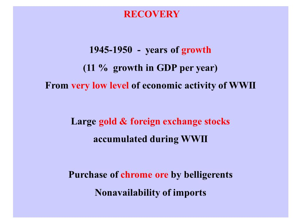 RECOVERY 1945-1950 - years of growth (11 % growth in GDP per year) From very low level of economic activity of WWII Large gold & foreign exchange stocks accumulated during WWII Purchase of chrome ore by belligerents Nonavailability of imports