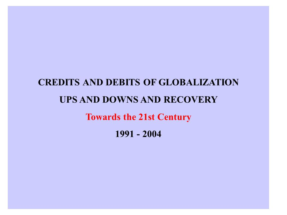 CREDITS AND DEBITS OF GLOBALIZATION UPS AND DOWNS AND RECOVERY Towards the 21st Century 1991 - 2004