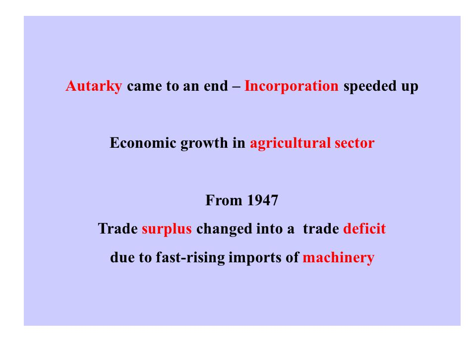 Autarky came to an end – Incorporation speeded up Economic growth in agricultural sector From 1947 Trade surplus changed into a trade deficit due to fast-rising imports of machinery