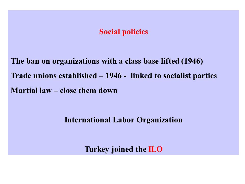Social policies The ban on organizations with a class base lifted (1946) Trade unions established – 1946 - linked to socialist parties Martial law – close them down International Labor Organization Turkey joined the ILO